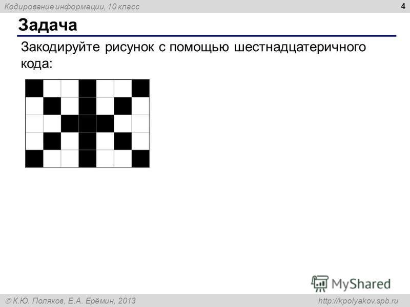 Кодирование информации, 10 класс К.Ю. Поляков, Е.А. Ерёмин, 2013 http://kpolyakov.spb.ru Задача 4 Закодируйте рисунок с помощью шестнадцатеричного кода: