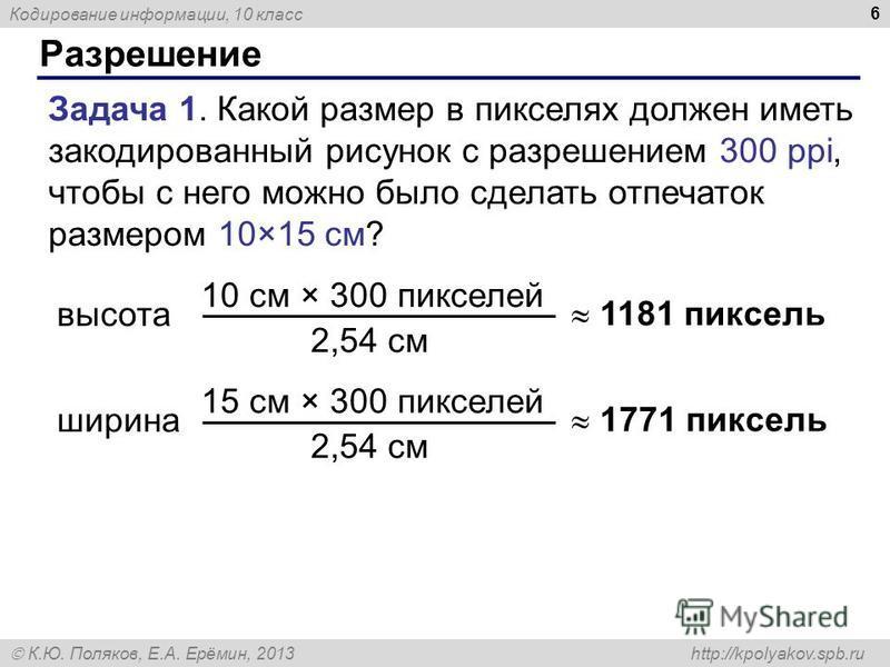 Кодирование информации, 10 класс К.Ю. Поляков, Е.А. Ерёмин, 2013 http://kpolyakov.spb.ru Разрешение 6 Задача 1. Какой размер в пикселях должен иметь закодированный рисунок с разрешением 300 ppi, чтобы с него можно было сделать отпечаток размером 10×1
