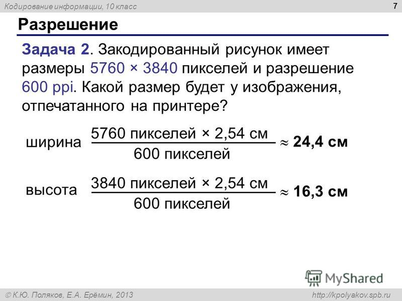 Кодирование информации, 10 класс К.Ю. Поляков, Е.А. Ерёмин, 2013 http://kpolyakov.spb.ru Разрешение 7 Задача 2. Закодированный рисунок имеет размеры 5760 × 3840 пикселей и разрешение 600 ppi. Какой размер будет у изображения, отпечатанного на принтер