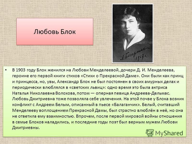 Любовь Блок В 1903 году Блок женился на Любови Менделеевой, дочери Д. И. Менделеева, героине его первой книги стихов «Стихи о Прекрасной Даме». Они были как принц и принцесса, но, увы, Александр Блок не был постоянен в своих амурных делах и периодиче