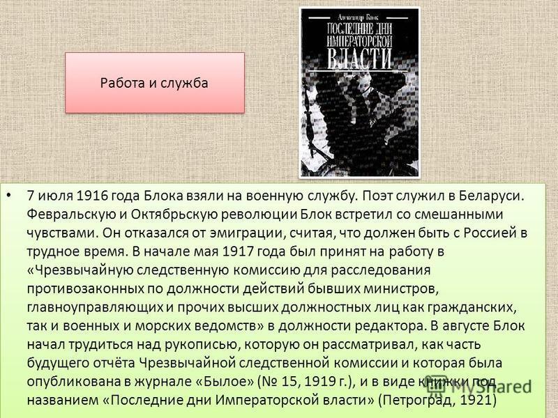 Работа и служба 7 июля 1916 года Блока взяли на военную службу. Поэт служил в Беларуси. Февральскую и Октябрьскую революции Блок встретил со смешанными чувствами. Он отказался от эмиграции, считая, что должен быть с Россией в трудное время. В начале