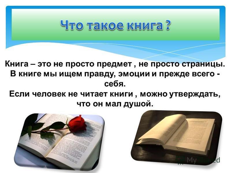 Книга – это не просто предмет, не просто страницы. В книге мы ищем правду, эмоции и прежде всего - себя. Если человек не читает книги, можно утверждать, что он мал душой.