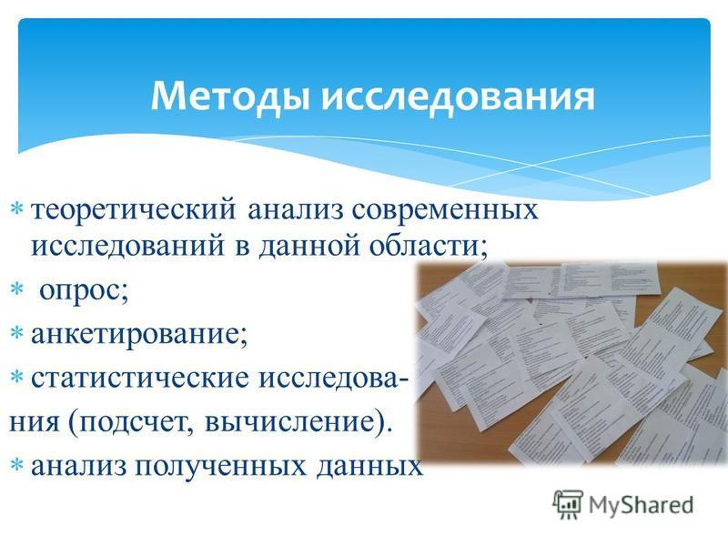 Методы исследования теоретический анализ современных исследований в данной области; опрос; анкетирование; статистические исследования (подсчет, вычисление). анализ полученных данных