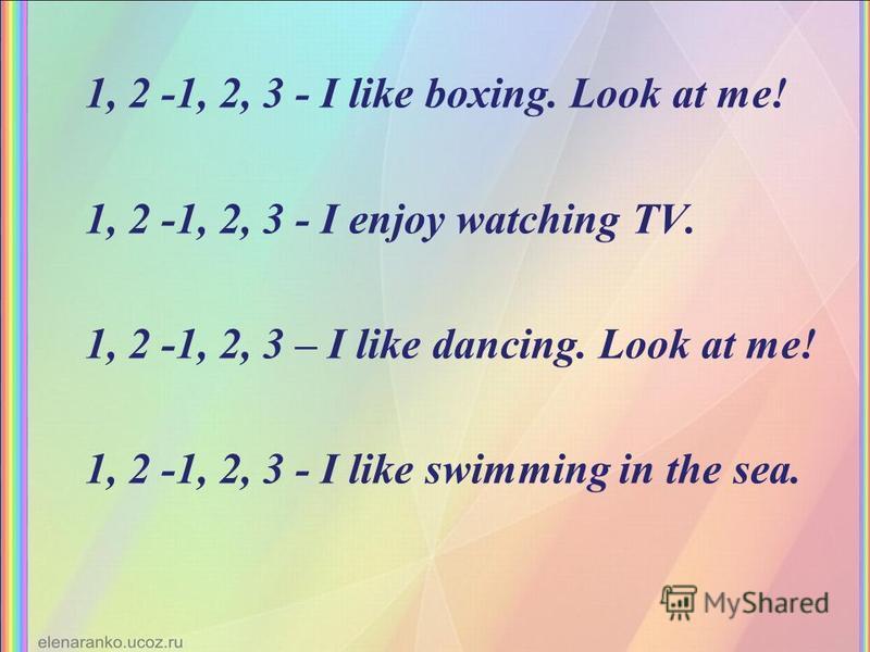 1, 2 -1, 2, 3 - I like boxing. Look at me! 1, 2 -1, 2, 3 - I enjoy watching TV. 1, 2 -1, 2, 3 – I like dancing. Look at me! 1, 2 -1, 2, 3 - I like swimming in the sea.