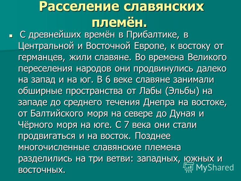 Расселение славянских племён. Расселение славянских племён. С древнейших времён в Прибалтике, в Центральной и Восточной Европе, к востоку от германцев, жили славяне. Во времена Великого переселения народов они продвинулись далеко на запад и на юг. В
