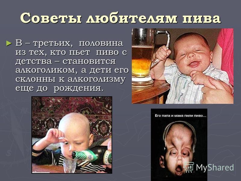 Советы любителям пива В – третьих, половина из тех, кто пьет пиво с детства – становится алкоголиком, а дети его склонны к алкоголизму еще до рождения. В – третьих, половина из тех, кто пьет пиво с детства – становится алкоголиком, а дети его склонны