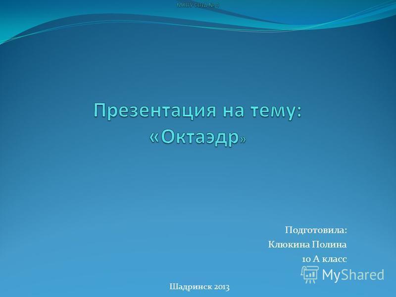 Подготовила: Клюкина Полина 10 А класс Шадринск 2013