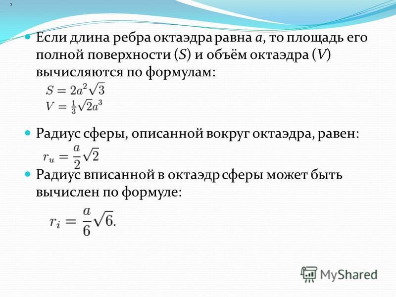 Если длина ребра октаэдра равна а, то площадь его полной поверхности (S) и объём октаэдра (V) вычисляются по формулам: Радиус сферы, описанной вокруг октаэдра, равен: Радиус вписанной в октаэдр сферы может быть вычислен по формуле:,