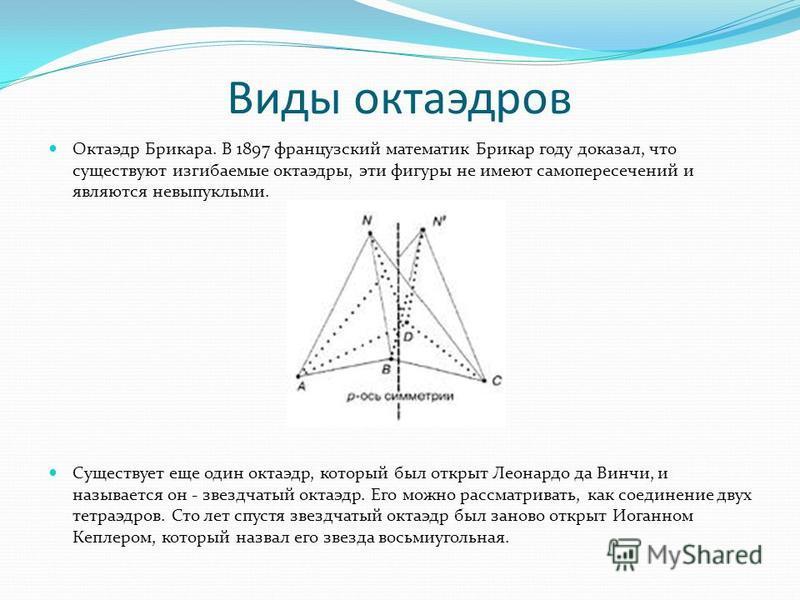 Виды октаэдров Октаэдр Брикара. В 1897 французский математик Брикар году доказал, что существуют изгибаемые октаэдры, эти фигуры не имеют самопересечений и являются невыпуклыми. Существует еще один октаэдр, который был открыт Леонардо да Винчи, и наз