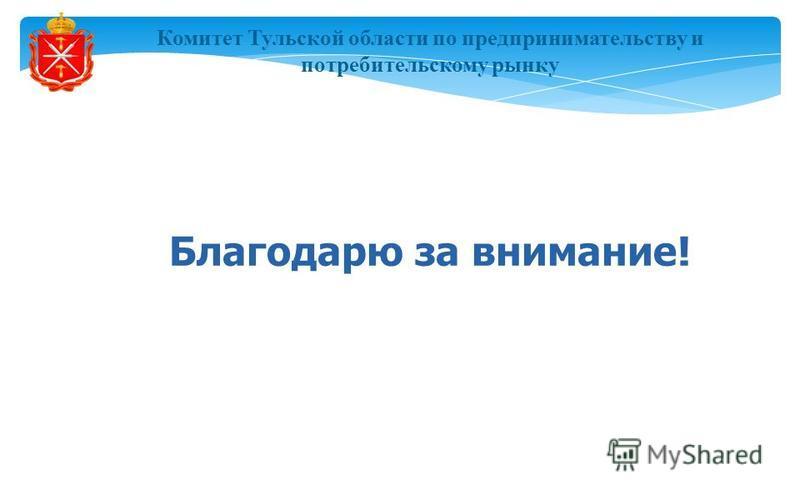 Комитет Тульской области по предпринимательству и потребительскому рынку Благодарю за внимание!