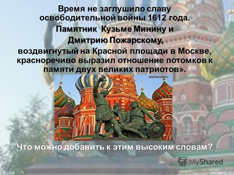 Время не заглушило славу освободительной войны 1612 года. Памятник Кузьме Минину и Дмитрию Пожарскому, Дмитрию Пожарскому, воздвигнутый на Красной площади в Москве, красноречиво выразил отношение потомков к памяти двух великих патриотов». Что можно д