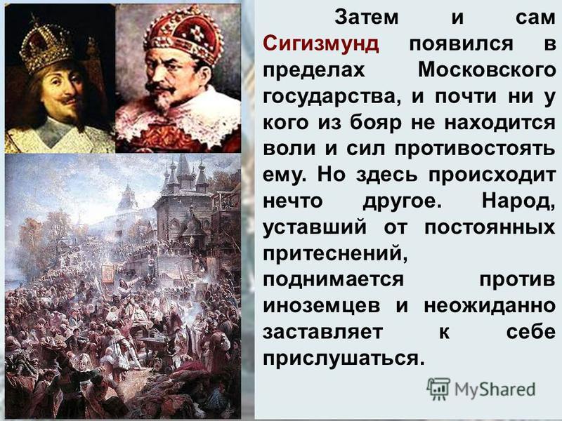 Затем и сам Сигизмунд появился в пределах Московского государства, и почти ни у кого из бояр не находится воли и сил противостоять ему. Но здесь происходит нечто другое. Народ, уставший от постоянных притеснений, поднимается против иноземцев и неожид