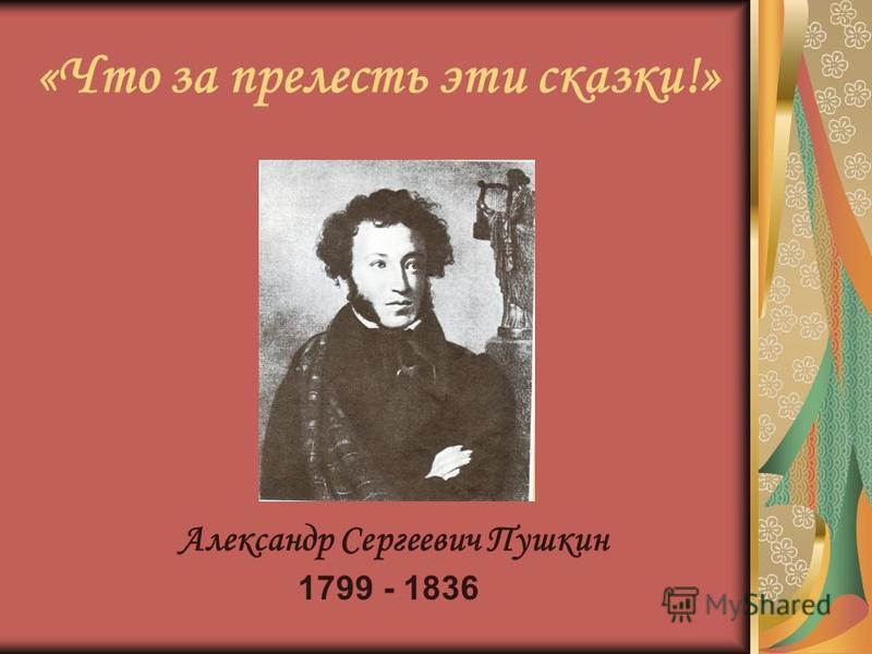 «Что за прелесть эти сказки!» Александр Сергеевич Пушкин 1799 - 1836