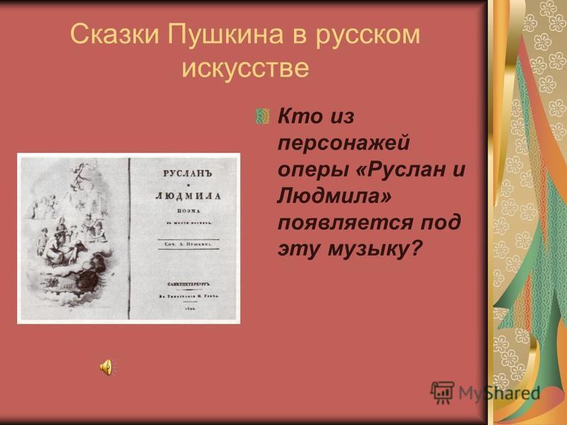 Сказки Пушкина в русском искусстве Кто из персонажей оперы «Руслан и Людмила» появляется под эту музыку?