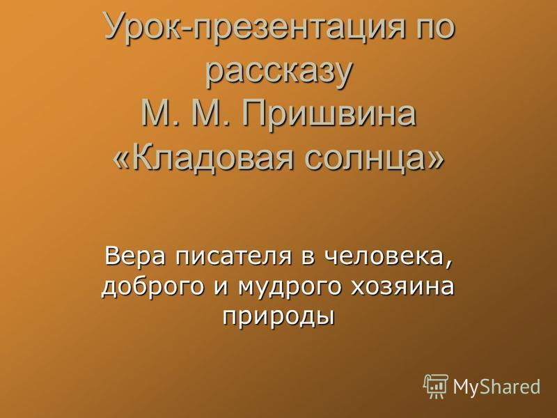 Урок-презентация по рассказу М. М. Пришвина «Кладовая солнца» Вера писателя в человека, доброго и мудрого хозяина природы