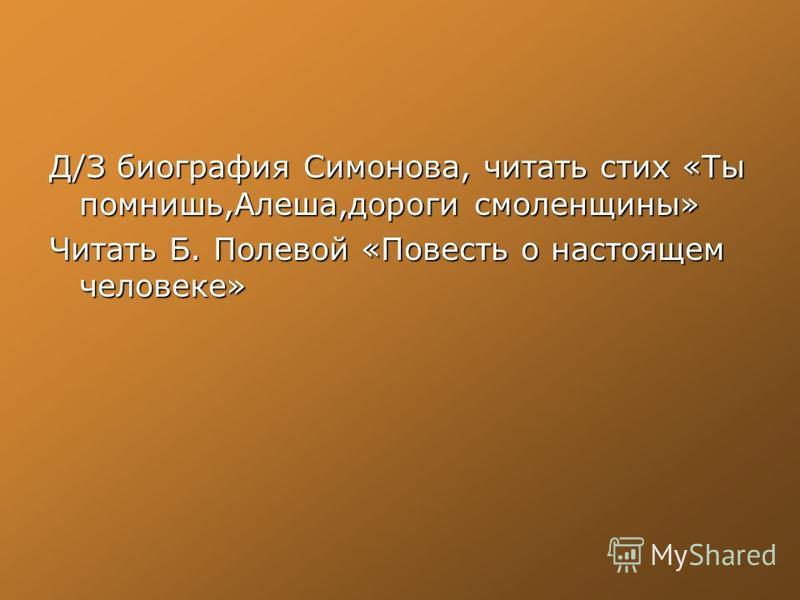 Д/З биография Симонова, читать стих «Ты помнишь,Алеша,дороги смоленщины» Читать Б. Полевой «Повесть о настоящем человеке»