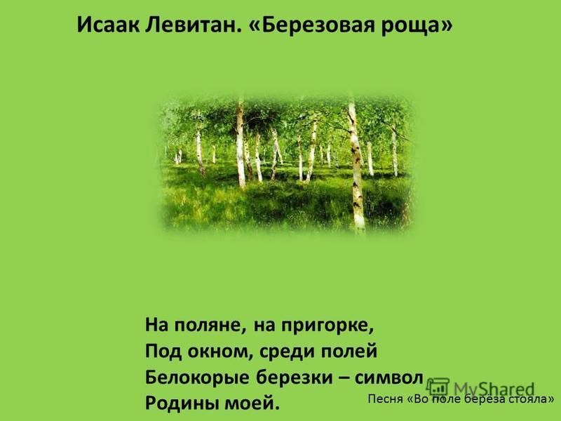 На поляне, на пригорке, Под окном, среди полей Белокорые березки – символ Родины моей. Песня «Во поле берёза стояла» Исаак Левитан. «Березовая роща»