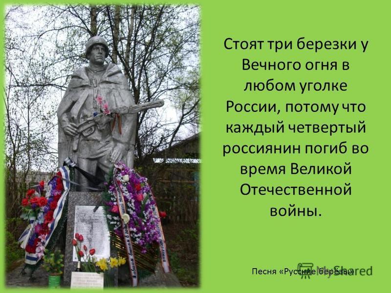 Стоят три березки у Вечного огня в любом уголке России, потому что каждый четвертый россиянин погиб во время Великой Отечественной войны. Песня «Русские берёзы»