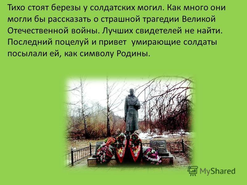 Тихо стоят березы у солдатских могил. Как много они могли бы рассказать о страшной трагедии Великой Отечественной войны. Лучших свидетелей не найти. Последний поцелуй и привет умирающие солдаты посылали ей, как символу Родины.