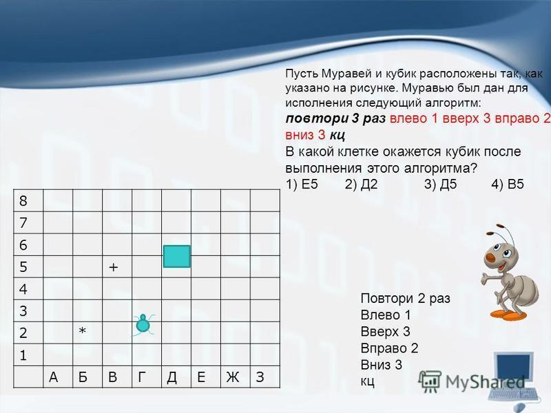 8 7 6 5+ 4 3 2* 1 АБВГДЕЖЗ Повтори 2 раз Влево 1 Вверх 3 Вправо 2 Вниз 3 кц Пусть Муравей и кубик расположены так, как указано на рисунке. Муравью был дан для исполнения следующий алгоритм: повтори 3 раз влево 1 вверх 3 вправо 2 вниз 3 кц В какой кле
