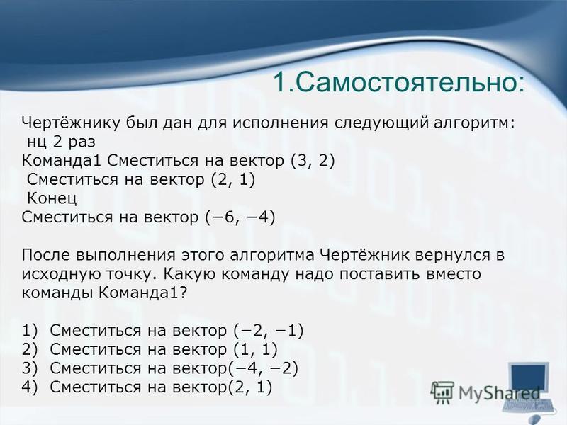 Чертёжнику был дан для исполнения следующий алгоритм: нц 2 раз Команда 1 Сместиться на вектор (3, 2) Сместиться на вектор (2, 1) Конец Сместиться на вектор (6, 4) После выполнения этого алгоритма Чертёжник вернулся в исходную точку. Какую команду над