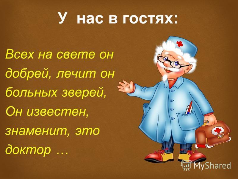 Всех на свете он добрей, лечит он больных зверей, Он известен, знаменит, это доктор …