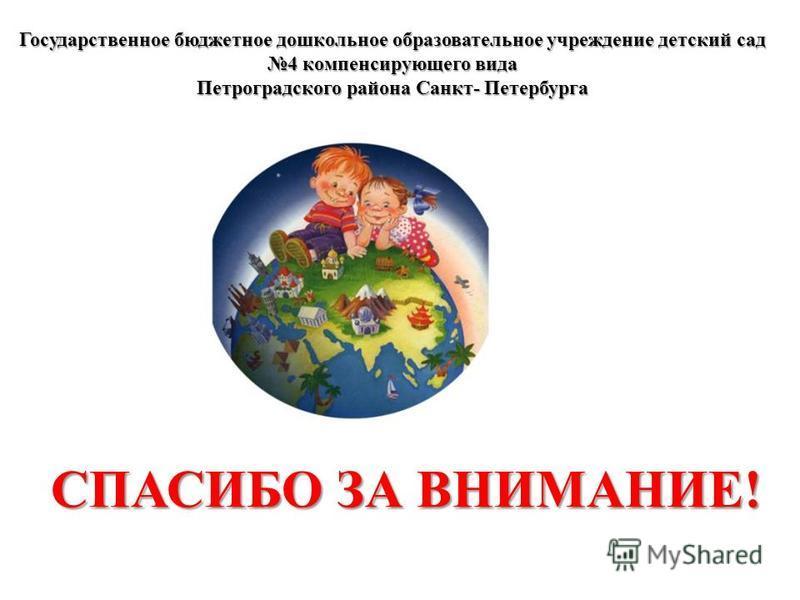 Государственное бюджетное дошкольное образовательное учреждение детский сад 4 компенсирующего вида Петроградского района Санкт- Петербурга СПАСИБО ЗА ВНИМАНИЕ!