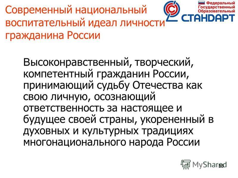 38 Современный национальный воспитательный идеал личности гражданина России В ысоконравственный, творческий, компетентный гражданин России, принимающий судьбу Отечества как свою личную, осознающий ответственность за настоящее и будущее своей страны,