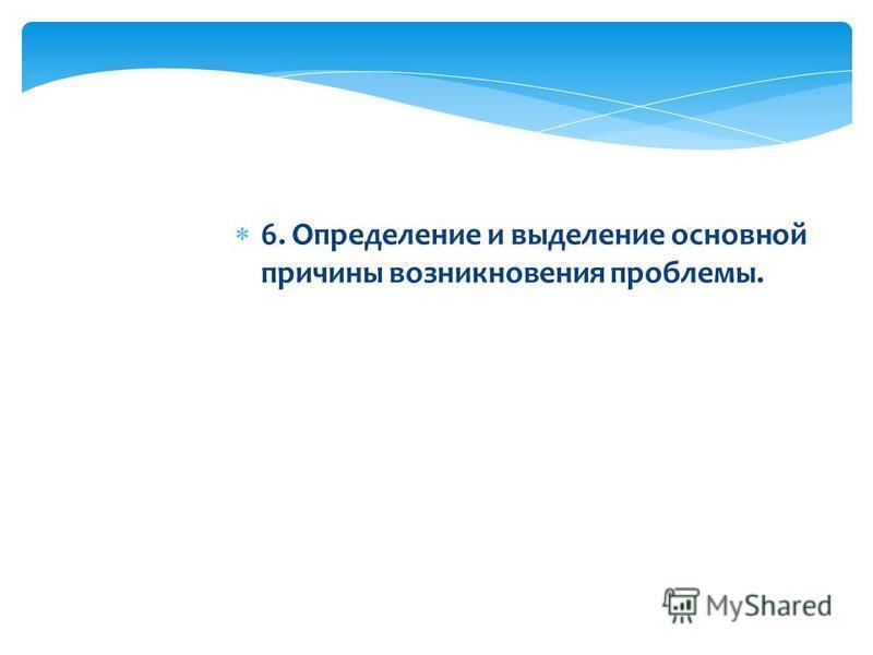 6. Определение и выделение основной причины возникновения проблемы.