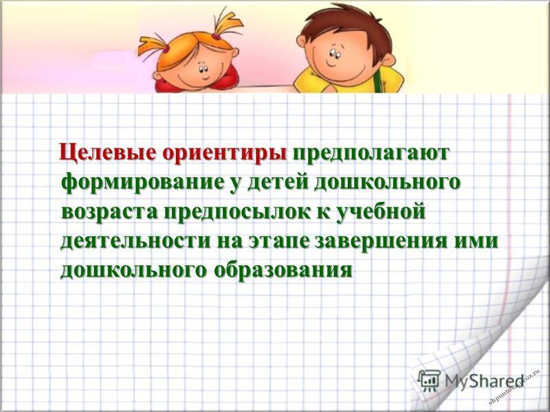 shpuntova.ucoz.ru Целевые ориентиры предполагают формирование у детей дошкольного возраста предпосылок к учебной деятельности на этапе завершения ими дошкольного образования Целевые ориентиры предполагают формирование у детей дошкольного возраста пре