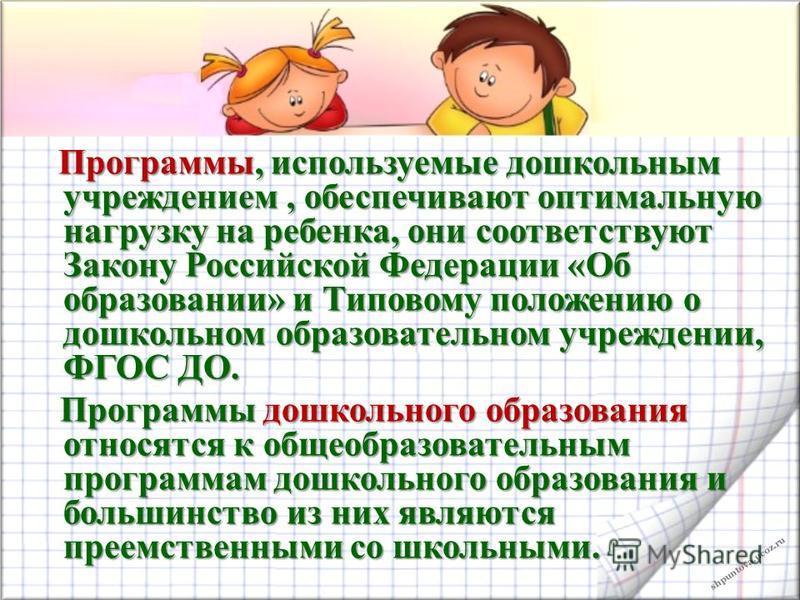 shpuntova.ucoz.ru Программы, используемые дошкольным учреждением, обеспечивают оптимальную нагрузку на ребенка, они соответствуют Закону Российской Федерации «Об образовании» и Типовому положению о дошкольном образовательном учреждении, ФГОС ДО. Прог