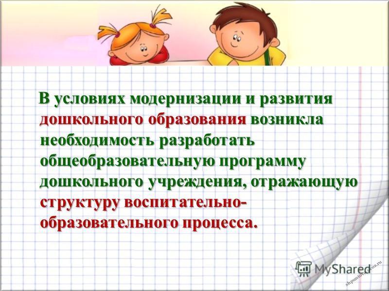 shpuntova.ucoz.ru В условиях модернизации и развития дошкольного образования возникла необходимость разработать общеобразовательную программу дошкольного учреждения, отражающую структуру воспитательно- образовательного процесса. В условиях модернизац