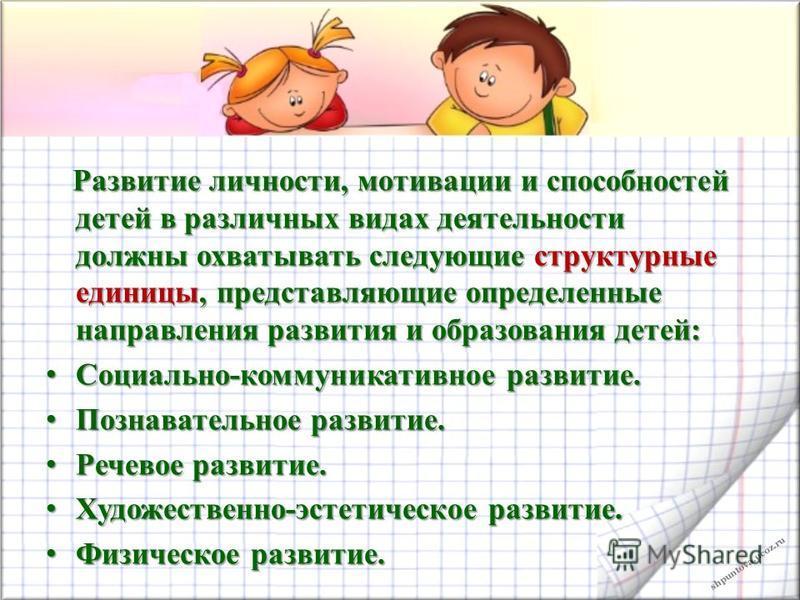 shpuntova.ucoz.ru Развитие личности, мотивации и способностей детей в различных видах деятельности должны охватывать следующие структурные единицы, представляющие определенные направления развития и образования детей: Развитие личности, мотивации и с