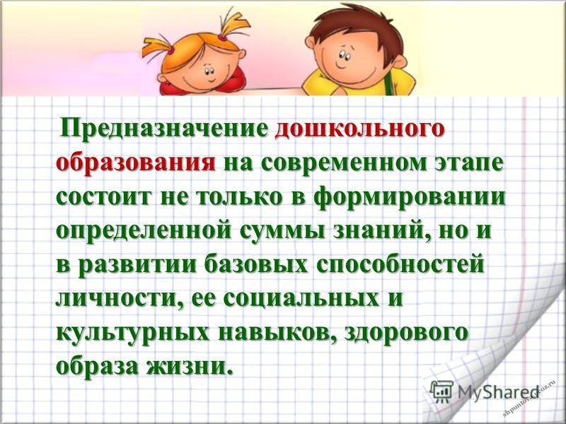shpuntova.ucoz.ru Предназначение дошкольного образования на современном этапе состоит не только в формировании определенной суммы знаний, но и в развитии базовых способностей личности, ее социальных и культурных навыков, здорового образа жизни. Предн