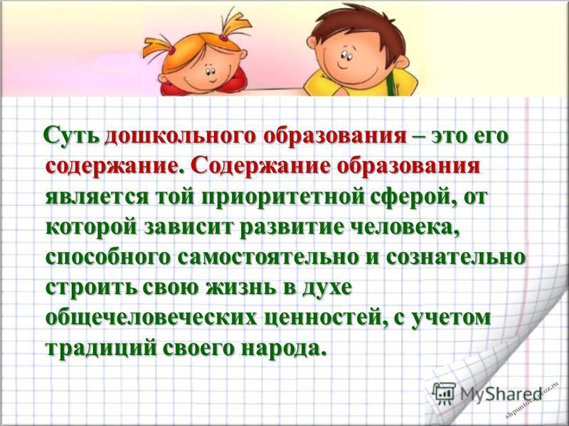 shpuntova.ucoz.ru Суть дошкольного образования – это его содержание. Содержание образования является той приоритетной сферой, от которой зависит развитие человека, способного самостоятельно и сознательно строить свою жизнь в духе общечеловеческих цен