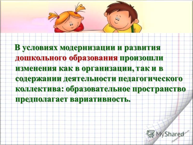 shpuntova.ucoz.ru В условиях модернизации и развития дошкольного образования произошли изменения как в организации, так и в содержании деятельности педагогического коллектива: образовательное пространство предполагает вариативность. В условиях модерн