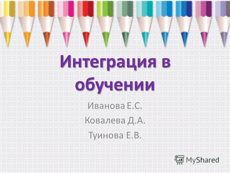 Интеграция в обучении Иванова Е.С. Ковалева Д.А. Туинова Е.В.