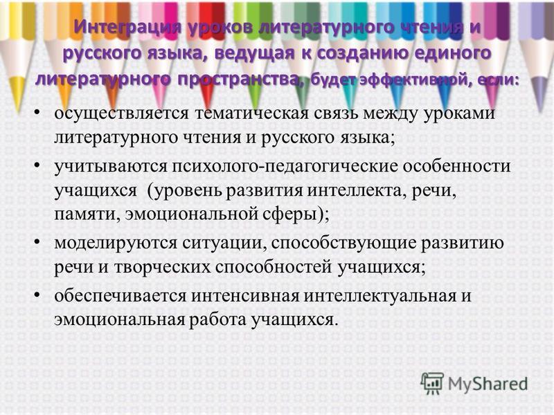 Интеграция уроков литературного чтения и русского языка, ведущая к созданию единого литературного пространства, будет эффективной, если: осуществляется тематическая связь между уроками литературного чтения и русского языка; учитываются психолого-педа