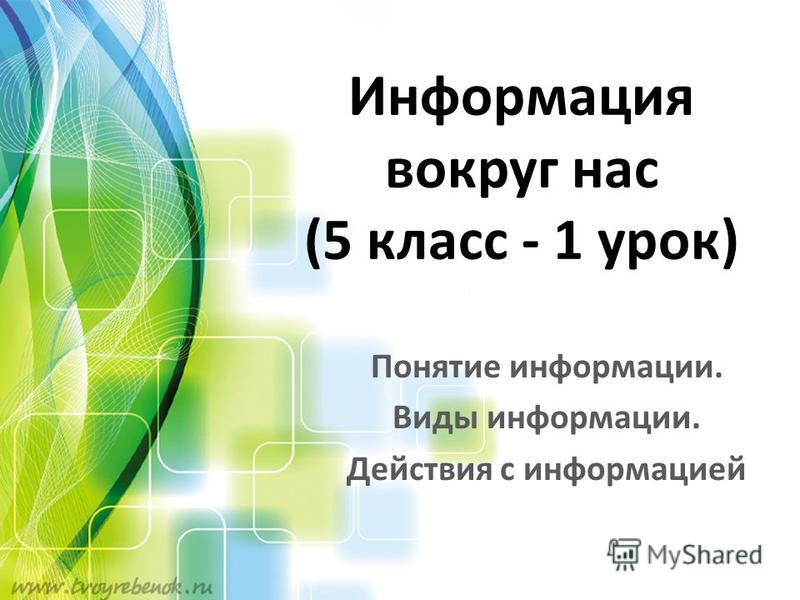 Информация вокруг нас (5 класс - 1 урок) Понятие информации. Виды информации. Действия с информацией