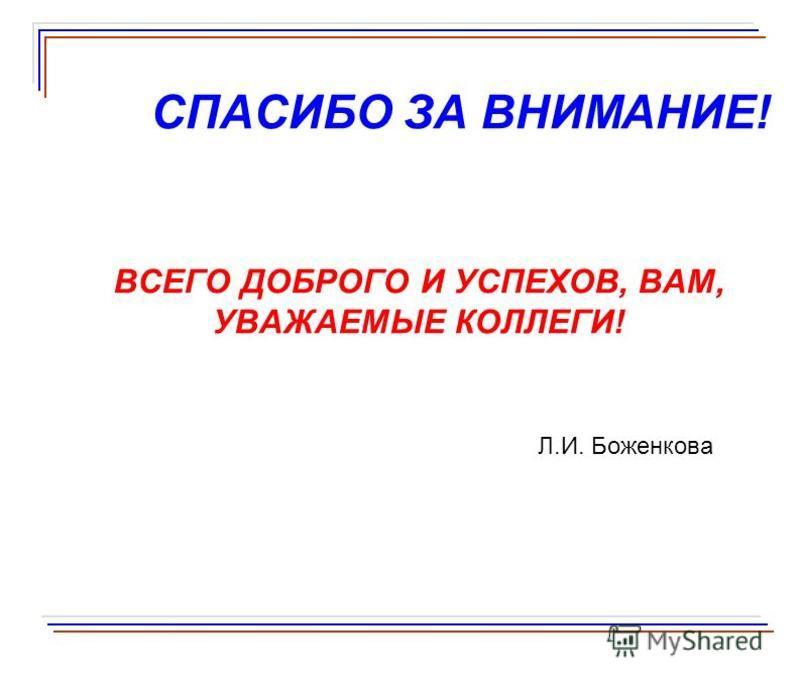 СПАСИБО ЗА ВНИМАНИЕ! ВСЕГО ДОБРОГО И УСПЕХОВ, ВАМ, УВАЖАЕМЫЕ КОЛЛЕГИ! Л.И. Боженкова