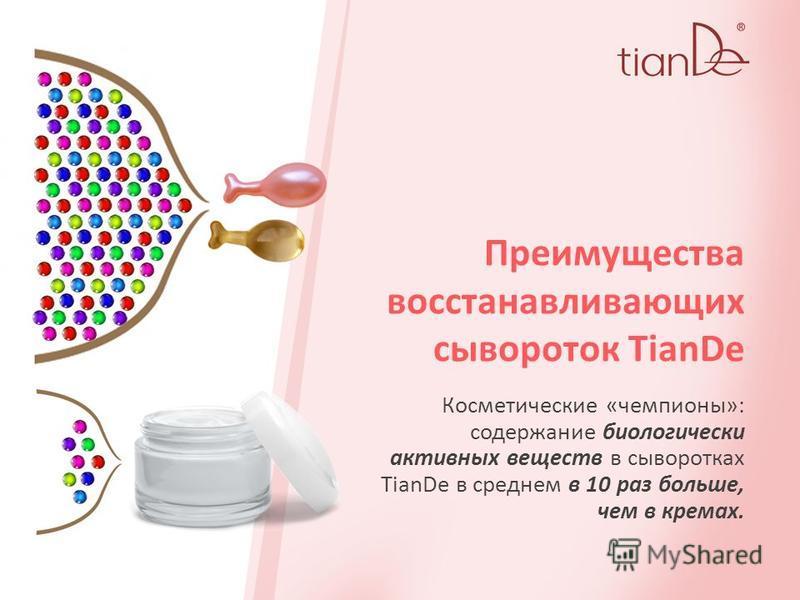 Преимущества восстанавливающих сывороток TianDe Косметические «чемпионы»: содержание биологически активных веществ в сыворотках TianDe в среднем в 10 раз больше, чем в кремах.