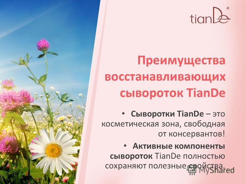 Преимущества восстанавливающих сывороток TianDe Сыворотки TianDe – это косметическая зона, свободная от консервантов! Активные компоненты сывороток TianDe полностью сохраняют полезные свойства.