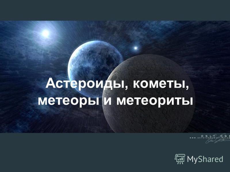 Астероиды, кометы, метеоры и метеориты
