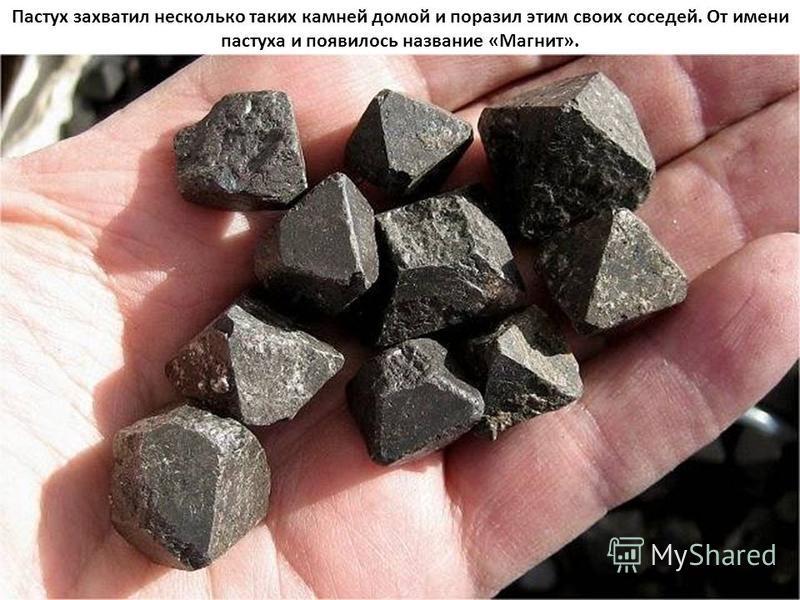 Пастух захватил несколько таких камней домой и поразил этим своих соседей. От имени пастуха и появилось название «Магнит».