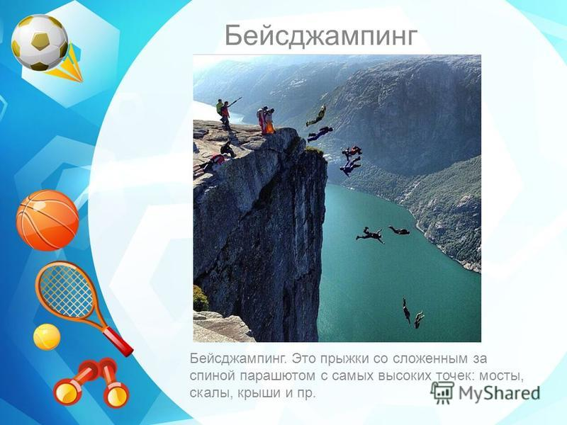 Бейсджампинг Бейсджампинг. Это прыжки со сложенным за спиной парашютом с самых высоких точек: мосты, скалы, крыши и пр.