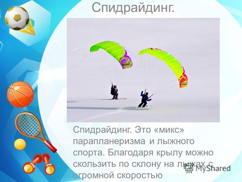 Спидрайдинг. Спидрайдинг. Это «микс» парапланеризма и лыжного спорта. Благодаря крылу можно скользить по склону на лыжах с огромной скоростью