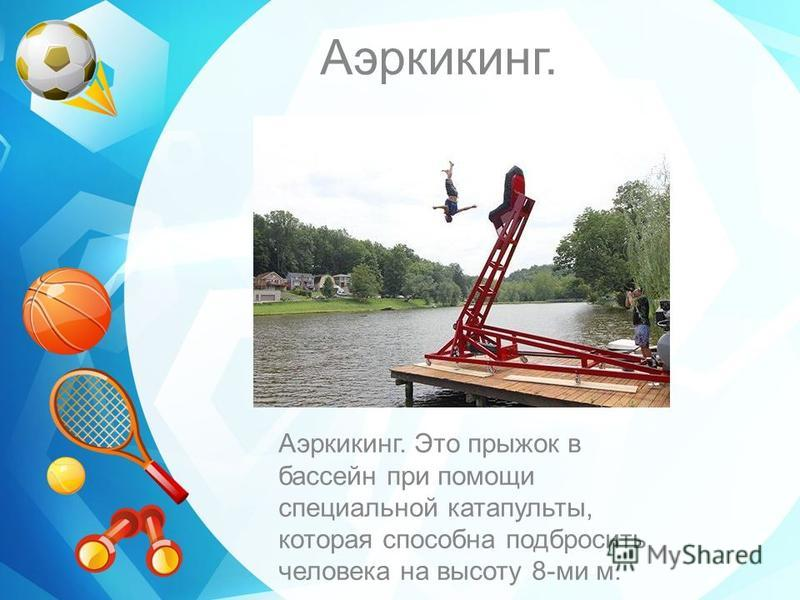 Аэркикинг. Аэркикинг. Это прыжок в бассейн при помощи специальной катапульты, которая способна подбросить человека на высоту 8-ми м.