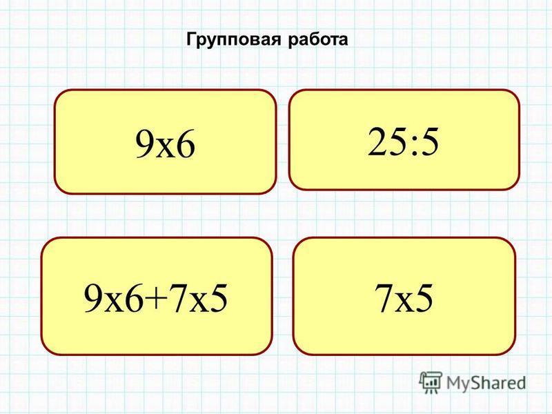 25:5 9 х 6+7 х 57 х 5 Групповая работа 9 х 6