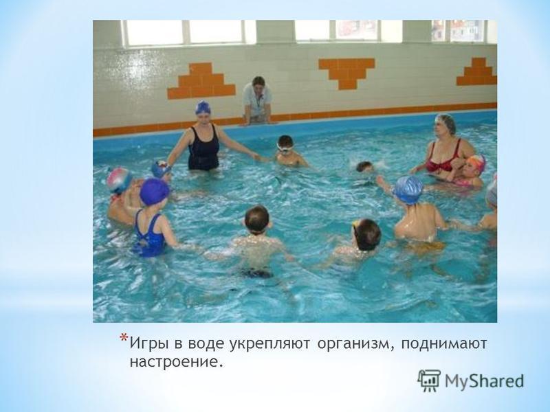 * Игры в воде укрепляют организм, поднимают настроение.