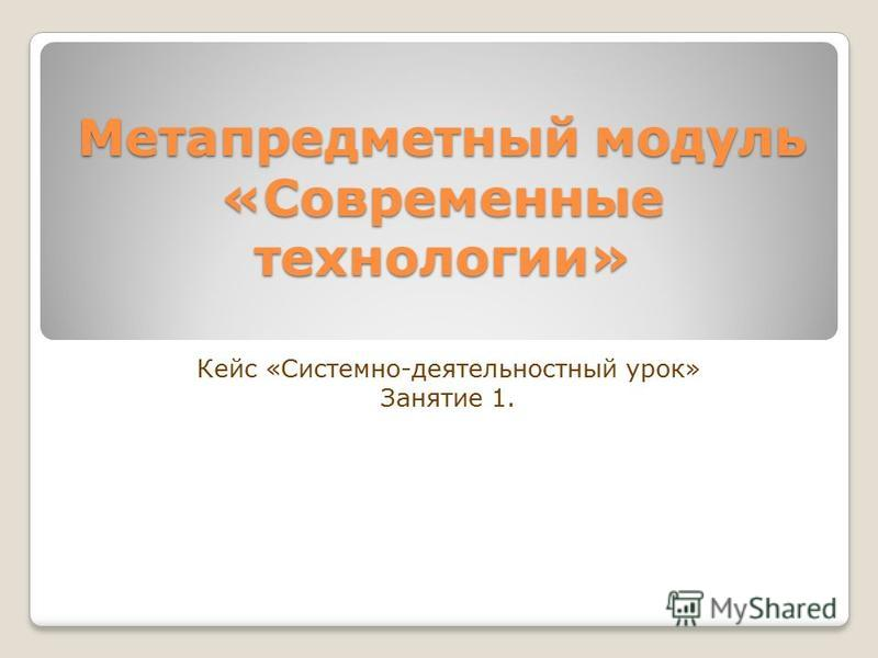 Метапредметный модуль «Современные технологии» Кейс «Системно-деятельностный урок» Занятие 1.